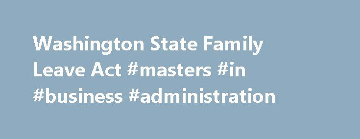 Washington State Family Leave Act #masters #in #business #administration http://laws.nef2.com/2017/04/26/washington-state-family-leave-act-masters-in-business-administration/  #washington state laws # Washington State Family Leave Act Like the federal Family and Medical Leave Act (FMLA), Washington s Family Leave Act (FLA) provides up to 12 weeks of protected leave in a 12-month period for eligible employees. To be eligible, an employee must be employed at least 12 months with the employer…