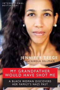 """My Grandfather Would Have Shot Me By Jennifer Teege and Nikola Sellmair - Jennifer Teege discovers that her grandfather was a Nazi who would have killed her — a black woman — without hesitation. Shocked, she tries to understand her family history and what it means for her future. """"A stunning memoir of cultural trauma and personal identity"""" (Booklist)."""