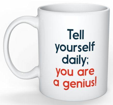 Who wouldn't love a coffee cup, that  tells you, you are a Genius!