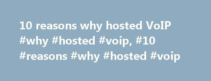 10 reasons why hosted VoIP #why #hosted #voip, #10 #reasons #why #hosted #voip http://renta.nef2.com/10-reasons-why-hosted-voip-why-hosted-voip-10-reasons-why-hosted-voip/  10 reasons why hosted VoIP 10 reasons why Hosted VoIP is good for SMEs, and Small Size Business The benefits of a Hosted VoIP communications model are numerous and go beyond simple costs savings as customers have access to this technology without the associated problems of system acquisition, finance, deployment and…