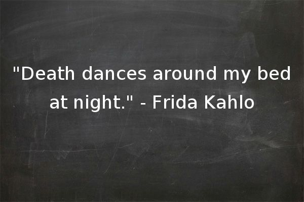 """Death dances around my bed at night."" - Frida Kahlo"