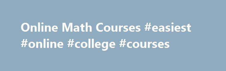 Online Math Courses #easiest #online #college #courses  # Free Online Mathematics Courses Mathematics is a branch of science that encompasses numbers, quantity, and space. Mathe