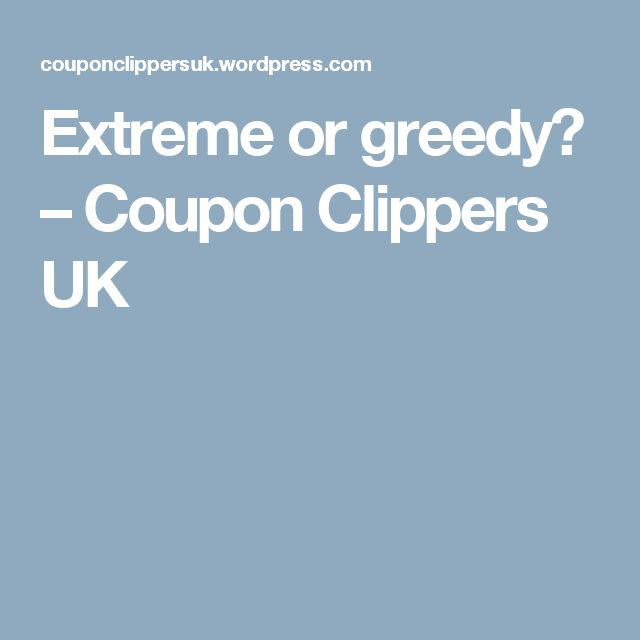 Extreme or greedy? – Coupon Clippers UK