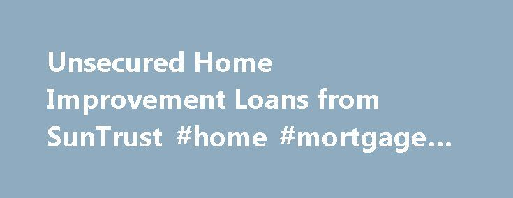 Unsecured Home Improvement Loans from SunTrust #home #mortgage #loans http://loan.remmont.com/unsecured-home-improvement-loans-from-suntrust-home-mortgage-loans/  #home improvement loan # Unsecured Home Improvement Loan Rates as low as 4.99% 1 APR with AutoPay Ready to start your home improvement project, without depleting your home equity? LightStream, our online lending division, offers unsecured loans from $5,000 to $100,000, at low interest rates for borrowers with good to excellent…