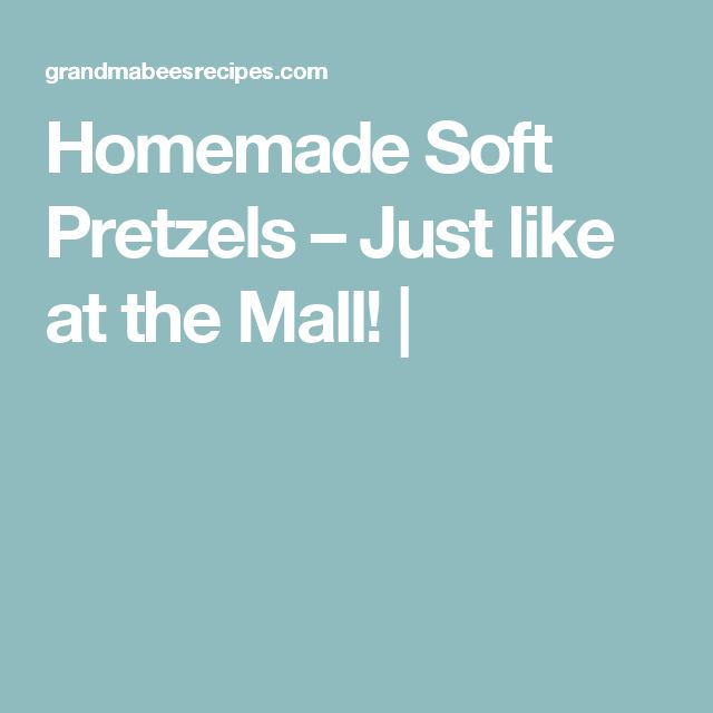 Homemade Soft Pretzels – Just like at the Mall!  
