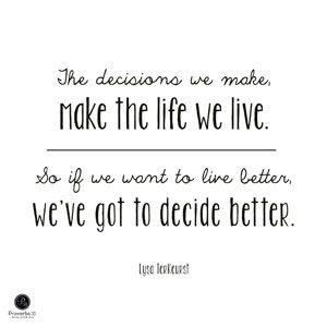 """""""The decisions we make, make the life we live. So if we want to live better, we've got to decide better."""" - Lysa TerKeurst"""