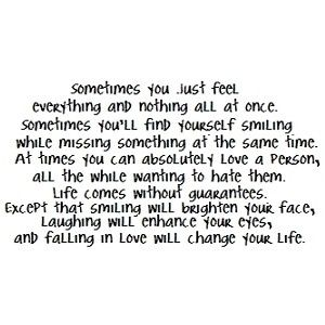 this has got to be one of the truest quotes i've read.. or, at least, true enough for my behavior. the last part really is what really struck a chord with me, though: smiling and laughing are incredible. and falling in love... well.. that will change your life, maybe it won't always be in a good way, but nevertheless, it'll change your life. that's why love is such an insane emotion.