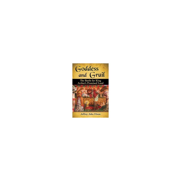 Goddess and Grail : The Battle for King Arthur's Promised Land (Paperback) (Jeffrey John Dixon)