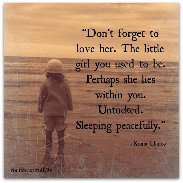 Don't forget to love her. The little girl you used to be. Perhaps she lies within you. Untucked, sleeping peacefully. ~Kiana Llanos