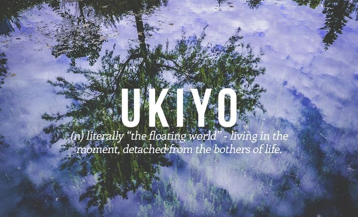 """Ukiyo means """"the floating world"""", living in the moment, detached from the worries of life."""