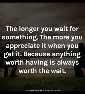 The longer you wait for something. The more you appreciate it when you get it. Because anything worth is always worth the wait.