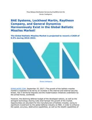 Bae systems, lockheed martin, raytheon company, and general dynamics harmoniously exist in the globa  BAE Systems, Lockheed Martin, Raytheon Company, and General Dynamics Harmoniously Exist in the Global Ballistic Missiles Market!   (EMAILWIRE.COM)  The growth of the ballistic missiles market is expected to be led by an increase in the internal and external security threat, rise in territorial disputes and the modernization initiatives undertaken by the armed forces, worldwide.
