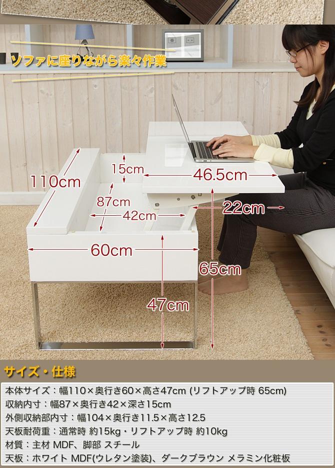 FOLDABLE STORAGE COFFEE TABLE  商品番号 6170103 価格37,905円 (税込 39,800 円) 送料込   天板が上部に持ち上がるリフトアップセンターテーブル「リフティ」 ソファに座りながら、ノートパソコンの操作を行うのにお勧め! テーブルの内部は収納スペースになっており、ノートパソコンをそのまま テーブルの内部にしまえます。 ■サイズ 本体サイズ:幅110×奥行き60×高さ47cm (リフトアップ時 65cm) 収納内寸:幅87×奥行き42×深さ15cm 外側収納部内寸:幅104×奥行き11.5×高さ12.5 ■材質 主材:MDF、脚部 スチール 天板:ホワイト MDF(ウレタン塗装)、ダークブラウン メラミン化粧板 ■仕様 天板耐荷重:通常時 約15kg・リフトアップ時 約10kg