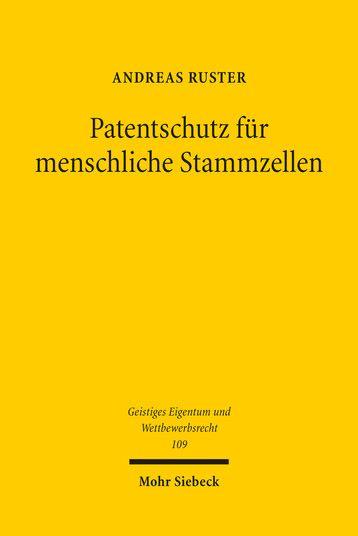 Patentschutz für menschliche Stammzellen : Eine rechtsvergleichende Untersuchung der ethischen und ökonomischen Grenzen der Patentierung pluripotenter Stammzellen / Andreas Ruster.   Mohr Siebeck, 2015