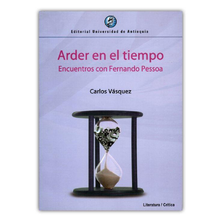 Arder en el tiempo – Carlos Vásquez – Editorial Universidad de Antioquia www.librosyeditores.com Editores y distribuidores.