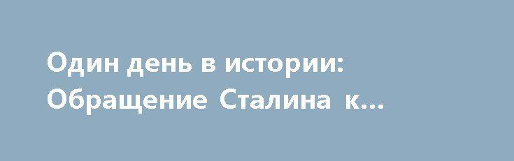 Один день в истории: Обращение Сталина к народу http://rusdozor.ru/2017/07/03/odin-den-v-istorii-obrashhenie-stalina-k-narodu/  3 июля 1941 года впервые с начала войны с обращением к советскому народу выступил глава партии и правительства Иосиф Сталин.