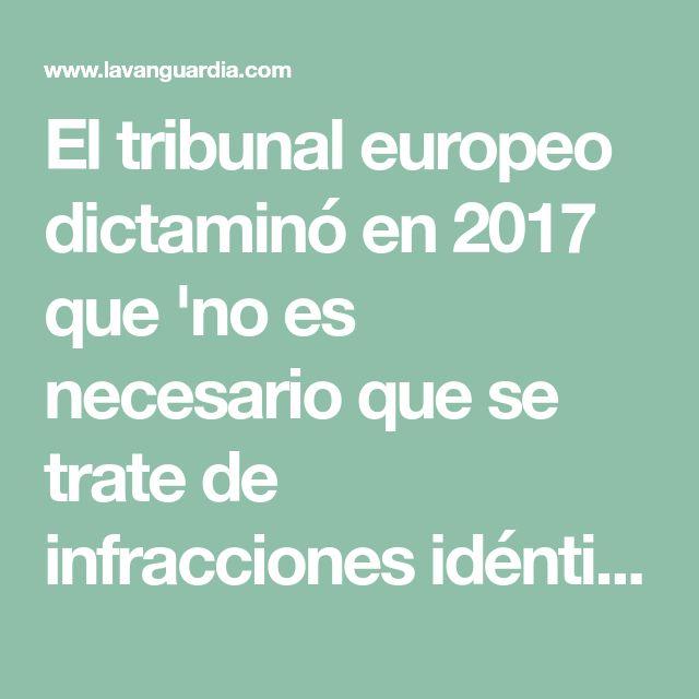 El tribunal europeo dictaminó en 2017 que 'no es necesario que se trate de infracciones idénticas' para cumplir con el mandato judicial de otro país