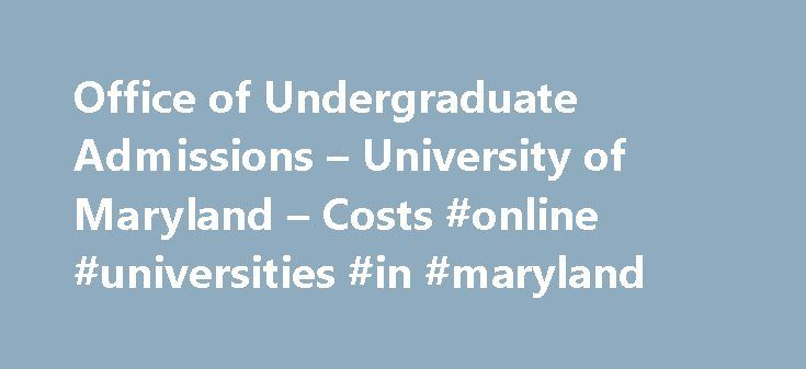 Office of Undergraduate Admissions – University of Maryland – Costs #online #universities #in #maryland http://furniture.nef2.com/office-of-undergraduate-admissions-university-of-maryland-costs-online-universities-in-maryland/  #Costs 1. Notwithstanding any other provision of this or any university publication, the university reserves the right to make changes in tuition, fees and other charges at any time such changes are deemed necessary by the University System of Maryland Board of…