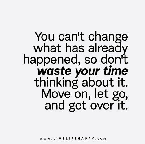"""You can't change what has already happened, so don't waste your time thinking about it. Move on, let go, and get over it."""