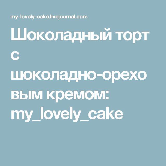 Шоколадный торт с шоколадно-ореховым кремом: my_lovely_cake