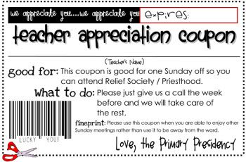 Teacher Appreciation Coupons for primary or other auxillary leaders.- It was good for one Sunday off where they would attend Sunday School and Relief Society/ Priesthood. They would just have to call us and we would take care of the rest, whether that meant that the counselor who wasn't doing the conducting or the sharing time or just finding a substitute. The teachers loved it!