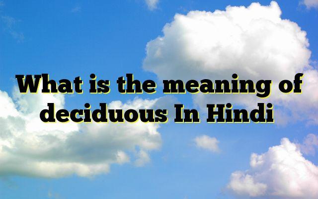 What is the meaning of deciduous In Hindi http://www.englishinhindi.com/meaning-deciduous-hindi/?What+is+the+meaning+of+deciduous+In+Hindi  Meaning of deciduous in Hindi SYNONYMS AND OTHER WORDS FOR deciduous पर्णपाती→deciduous पतझड़ी→deciduous पाती→deciduous,atelectatic अस्थायी→transitory,ad-interim,built on sand,deciduous,evanescent,fleeting पतनशील→decadent,retrogressive,deciduous,tending to fall झ�