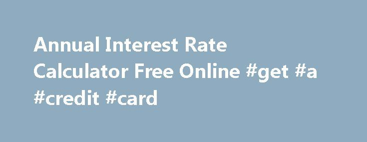 Annual Interest Rate Calculator Free Online #get #a #credit #card http://nef2.com/annual-interest-rate-calculator-free-online-get-a-credit-card/  #annual free credit # You should evaluate quite a few creditors Annual interest rate calculator free online on the internet. Though deriving payday loans, it is essential that you Annual interest rate calculator free online must be applied with a fixed and regular source of income. It is also possible to perk up the financial...