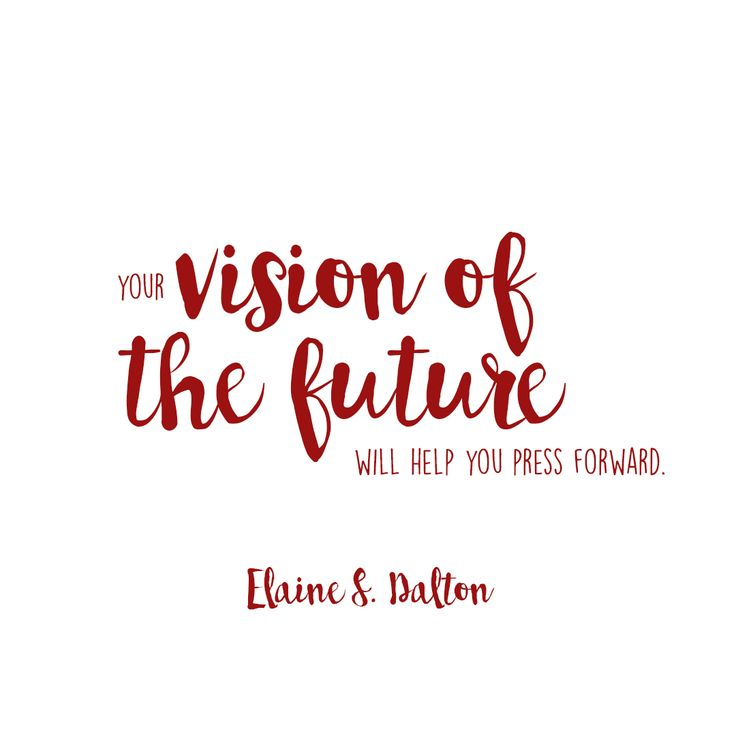 """""""Your visions of the future will help you press forward."""" Elaine S. Dalton 