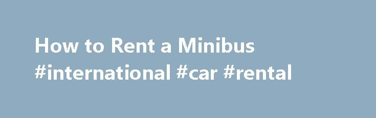 How to Rent a Minibus #international #car #rental http://rental.remmont.com/how-to-rent-a-minibus-international-car-rental/  #minibus rental # Related Articles When you need to transport between eight and 30 people, a minivan is generally too small and a bus is too big, but renting a minibus, either with a professional driver or to drive yourself, is a viable option. If you are considering renting a minibus, allow yourself as much...