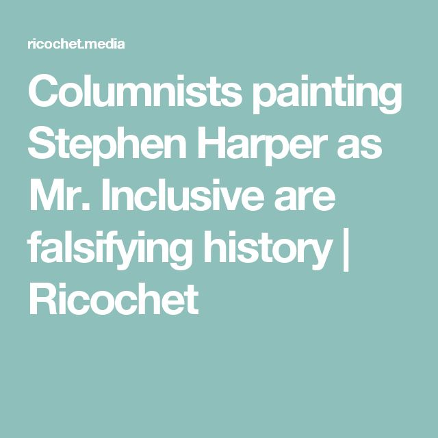 Columnists painting Stephen Harper as Mr. Inclusive are falsifying history | Ricochet