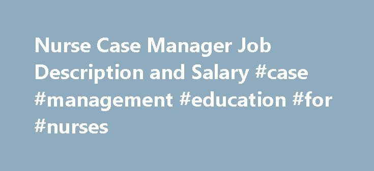 Nurse Case Manager Job Description and Salary #case #management #education #for #nurses http://tucson.remmont.com/nurse-case-manager-job-description-and-salary-case-management-education-for-nurses/  # How to Become a Nurse Case Manager As more complex medical treatment options emerged in the 1970's, the concept of case management in healthcare came into existence as a means by which to eliminate gaps in the care provided, as well as needlessly duplicated treatment, all while controlling the…