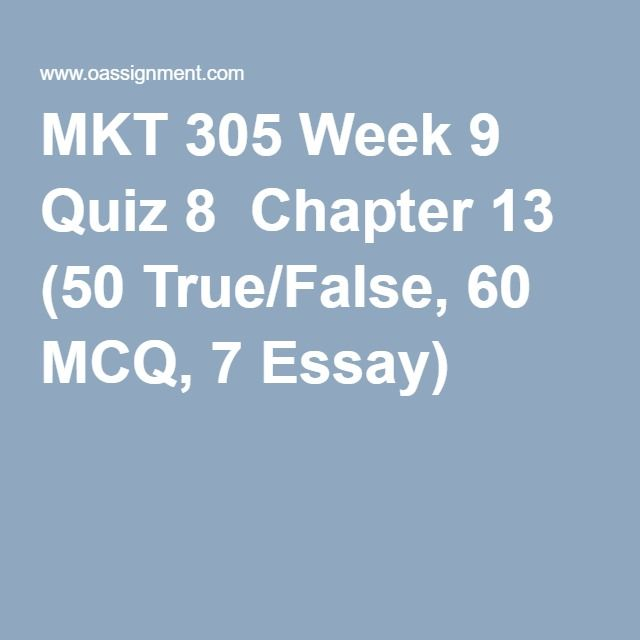 MKT 305 Week 9 Quiz 8  Chapter 13 (50 True/False, 60 MCQ, 7 Essay)