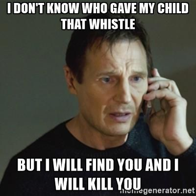i don't know who gave my child that whistle but i will find you and i will kill you - taken meme