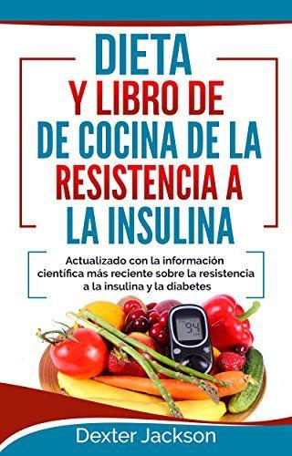 Dieta y libro de cocina de la resistencia a la insulin Actualizado con la informaci�n cient�fica m�s reciente sobre la resistencia a la insulina y la diabetes ... Resisters Diet - Spanish) (Spanish Edition)