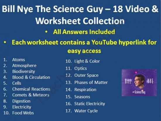 Here is my collection of 18 Bill Nye The Science Guy Video Worksheets (includes the answer key) complete with a YouTube video link for each video.  There are worksheets for the following Bill Nye Videos. - Atoms - Atmosphere - Biodiversity - Blood and Circulation - Cells - Chemical Reactions - Comets and Meteors - Digestion - Electricity - Food Webs - Light and Color - Optics - Outer Space - Phases of Matter - Respiration - Seasons - Static Electricity - Water Cycle