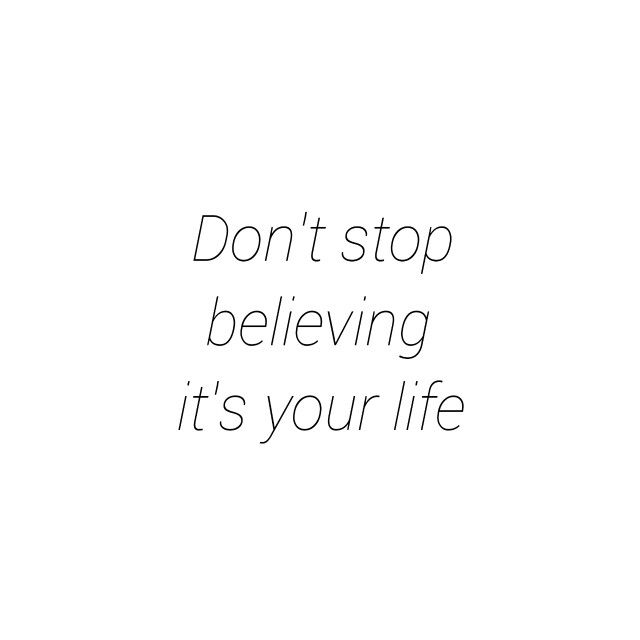 Don't stop believing. It's your life! ~ardi