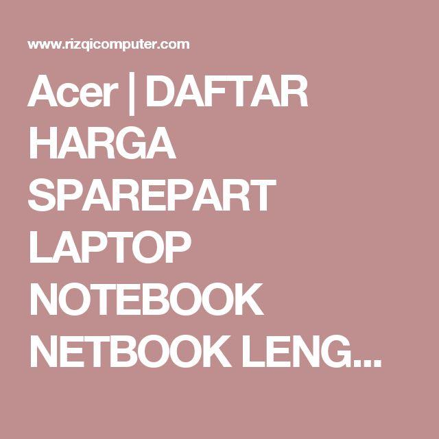 Acer   DAFTAR HARGA SPAREPART LAPTOP NOTEBOOK NETBOOK LENGKAP