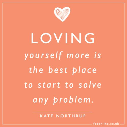 Loving yourself more is the best place to start to solve any problem. ~Kate Northrup