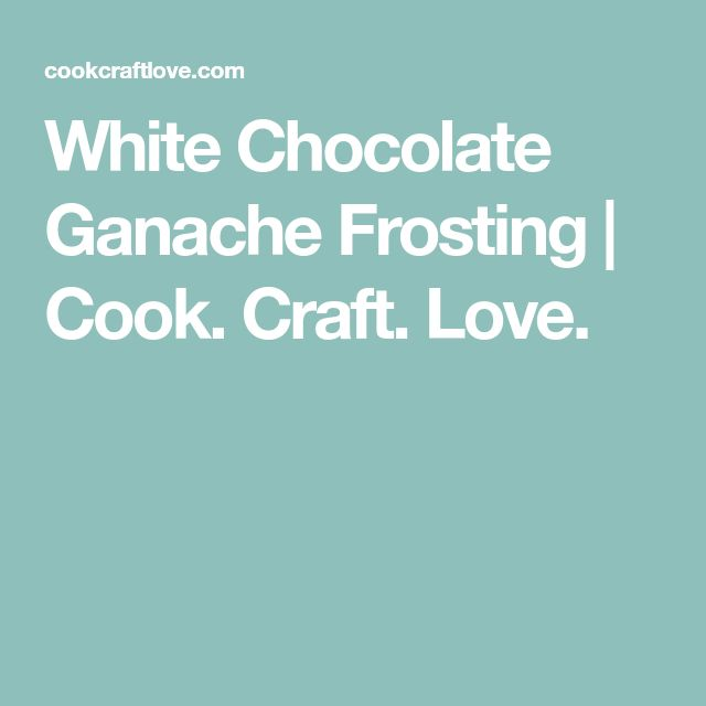 White Chocolate Ganache Frosting | Cook. Craft. Love.
