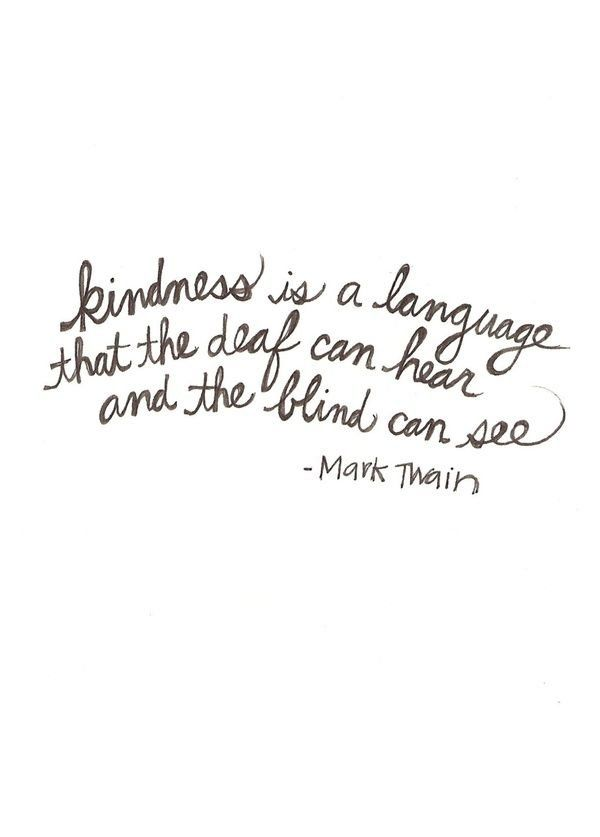 """Kindness is a language that the deaf can hear and the blind can see"" - Mark Twain"