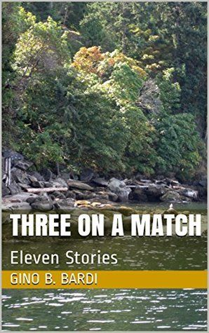 Three On A Match: Eleven Stories by Gino B. Bardi - The World As I See It
