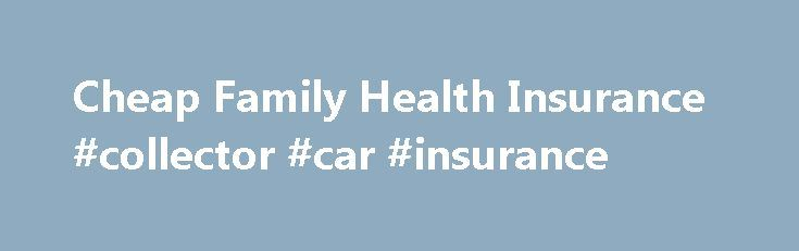 Cheap Family Health Insurance #collector #car #insurance http://insurance.remmont.com/cheap-family-health-insurance-collector-car-insurance/  #cheap health insurance # Cheap Family Health Insurance At Anthem Blue Cross and Blue Shield, we provide cheap family health insurance programs that focus on wellness and preventive care. These programs help families take care of themselves by providing access to innovative benefit packages designed to meet today's families' everyday needs. Anthem Blue…