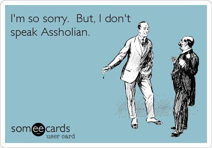 I'm so sorry. But, I don't speak Assholian.