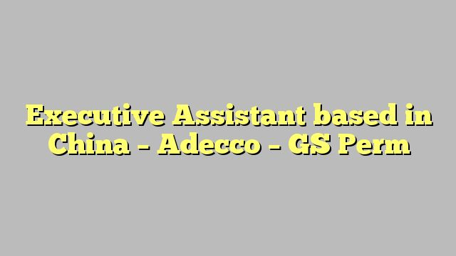 Executive Assistant based in China - Adecco - GS Perm