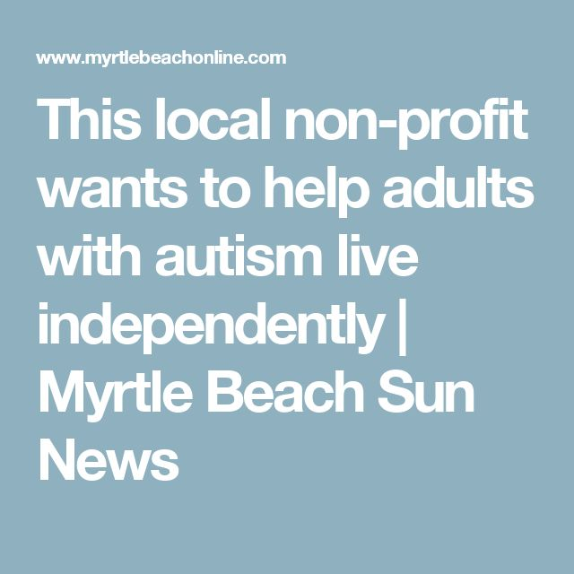 This local non-profit wants to help adults with autism live independently   Myrtle Beach Sun News