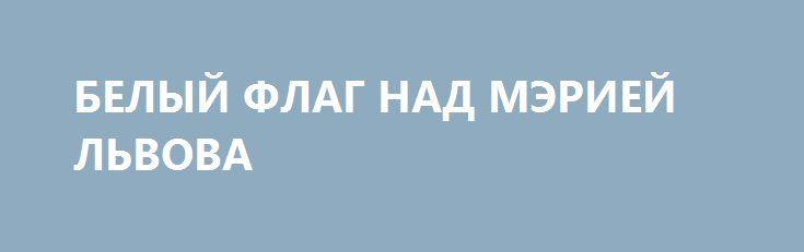 БЕЛЫЙ ФЛАГ НАД МЭРИЕЙ ЛЬВОВА http://rusdozor.ru/2017/07/02/belyj-flag-nad-meriej-lvova/  Львовский мэр Андрей Садовой и его партия «Самопомощь» довели проблему городского мусора до всеукраинского масштаба. Отечественные и зарубежные инвесторы неоднократно предлагали городскому голове построить мусороперерабатывающий завод. Но все предложения отвергались. Финансовые аппетиты Садового отпугивали наивных доброхотов. Андрей Иванович всегда требовал ...