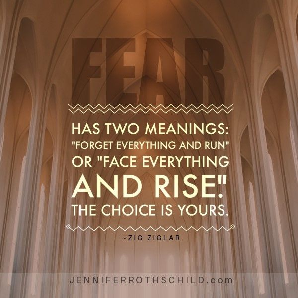 FEAR has two meanings: Forget Everything And Run or Face Everything And Rise. The choice is yours.-Zig Ziglar