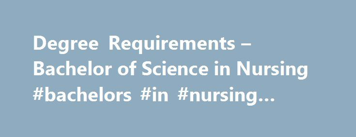 Degree Requirements – Bachelor of Science in Nursing #bachelors #in #nursing #requirements http://illinois.nef2.com/degree-requirements-bachelor-of-science-in-nursing-bachelors-in-nursing-requirements/  # Degree Requirements Nursing Major, BSN Seven 4-semester credit hour courses, including: NUR 300 Trends and Issues in Nursing NUR 305 Communication NUR 306 Paradigms in Nursing NUR 403 Families and the Life Cycle NUR 410 Community Health Nursing I NUR 411 Practicum: Community Health Nursing…