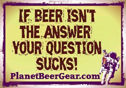 If Beer isn't the answer then your question sucks!   #Beers #CraftBeer #Humor #beerhumor