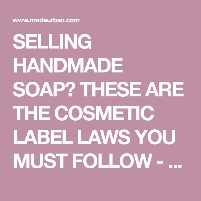 SELLING HANDMADE SOAP? THESE ARE THE COSMETIC LABEL LAWS YOU MUST FOLLOW - Made Urban
